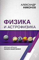 Книга АСТ Физика и астрофизика. Краткая история науки в нашей жизни (Никонов А.) -