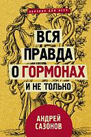 Книга АСТ Вся правда о гормонах и не только (Сазонов А.) -